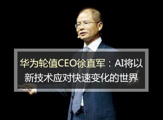 华为轮值CEO徐直军:AI将以新技术应对快速变化的世界