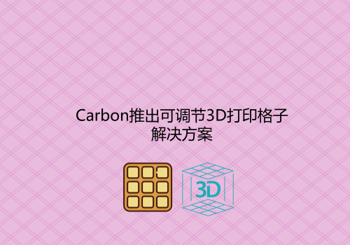 Carbon定制的3D打印格子将为这三个领域提供新机遇