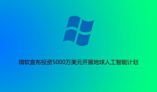 微软宣布投资5000万美元开展地球人工威尼斯人线上娱乐官网计划,致力于关键领域的成长