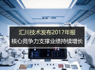 汇川众鑫博彩大全发布2017年报 核心竞争力支撑业绩持续增长