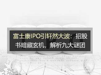 千赢官网_富士康IPO引轩然大波:招股书暗藏玄机,解析九大谜团