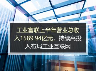 工业富联上半年营业总收入1589.94亿元,持续高投入布局工业互联网
