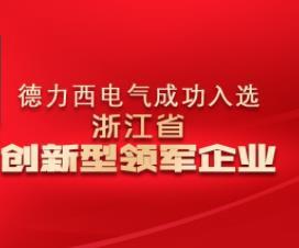持续开拓创新助力电气未来——德力西电气荣登2018年浙江省创新型领军企业名单