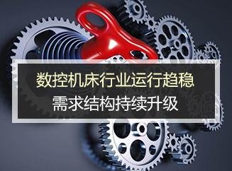 数控机床行业运行趋稳,需求结构持续升级
